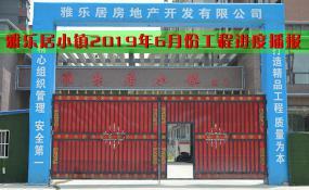 平舆房产【雅乐居小镇】2019年6月份工程进度播报